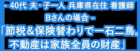 - 40代 夫・子一人 兵庫県在住 看護師 Bさんの場合 - 「節税&保険替わりで一石二鳥。不動産は家族全員の財産」