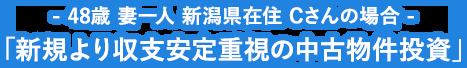 - 48歳 妻一人 新潟県在住 Cさんの場合 - 「新規より収支安定重視の中古物件投資」